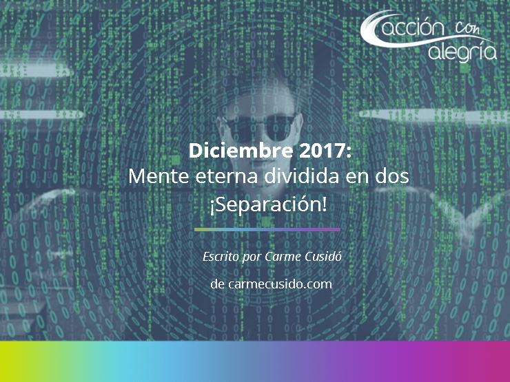 Diciembre 2017: Mente eterna dividida en dos ¡Separación! por Carmen Cusidó