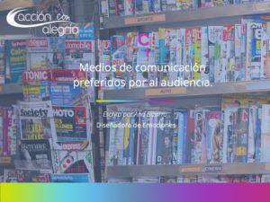 Medios de comunicación preferidos por la audiencia: prensa, radio y televisión.