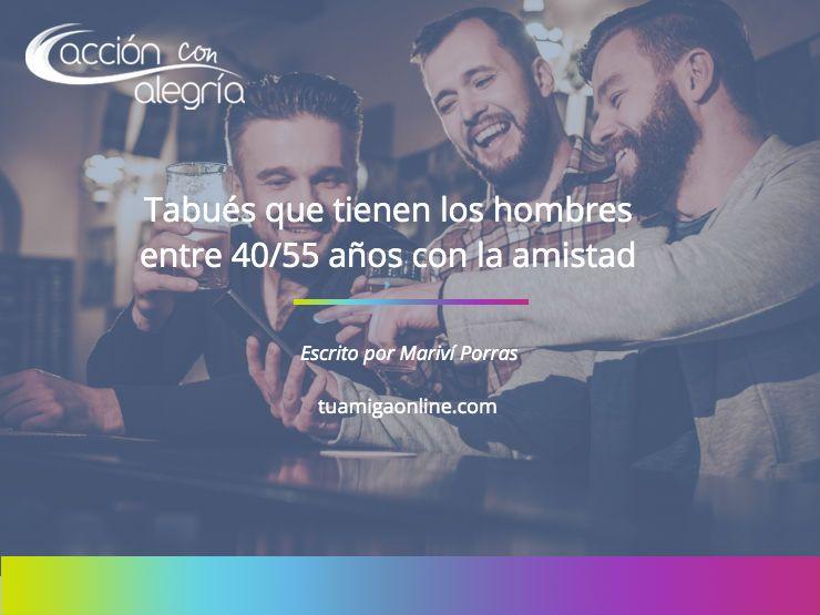Mayo 2019: Tabúes que tienen los hombres de entre 40/55 años con la AMISTAD, por Mariví Porras