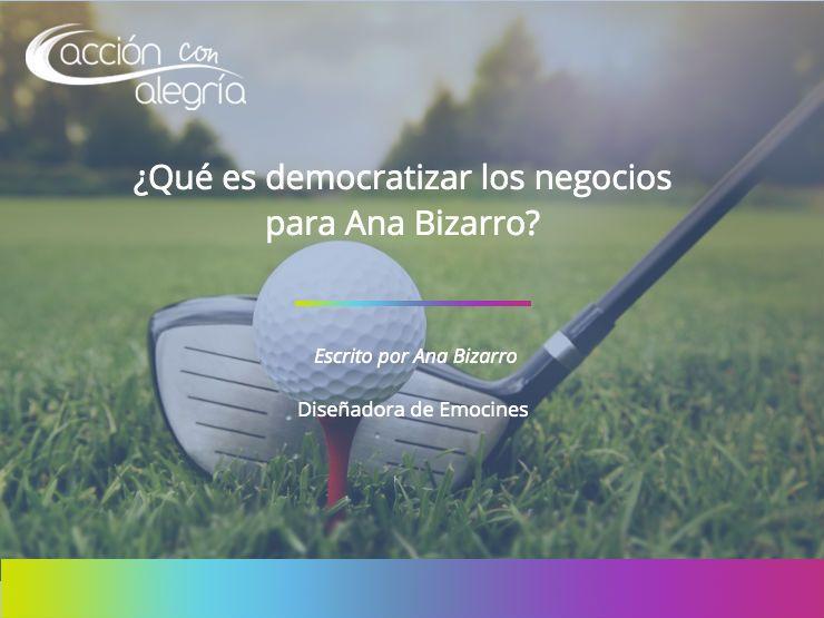 ¿Qué es democratizar los negocios para Ana Bizarro?