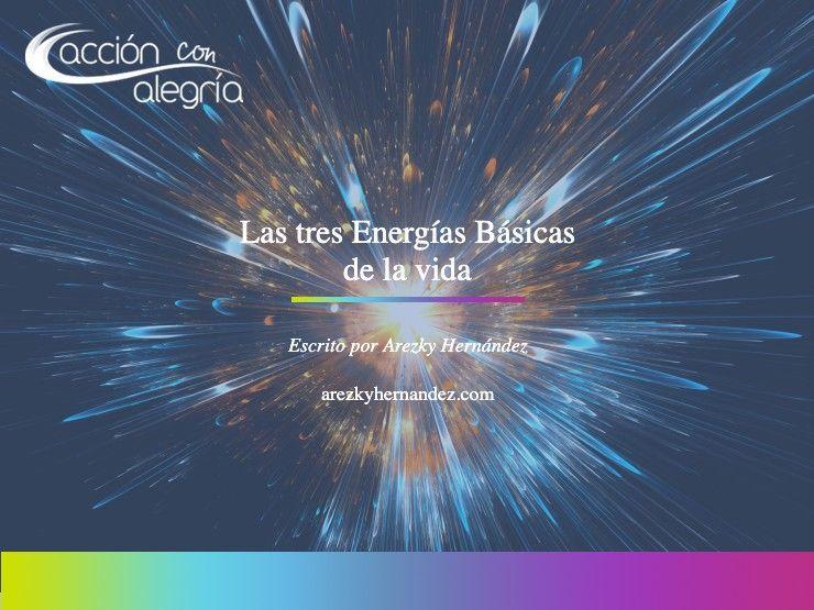 Octubre 2020: Las tres energías básicas de la vida por Arezky Hernández