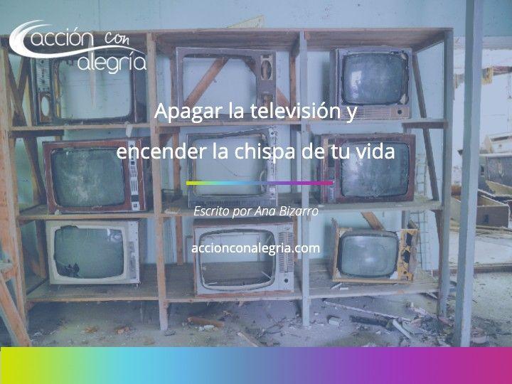 Apagar la televisión y encender la chispa de tu vida.